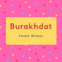 Burakhdat Name Meaning Fleshy Woman